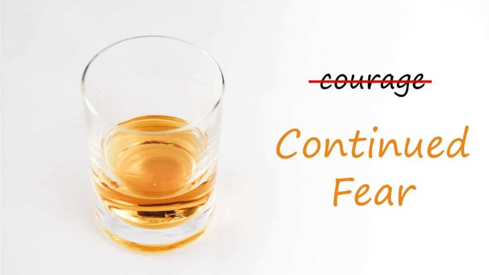 a shot of alcohol for courage, might really be a shot of continued fear